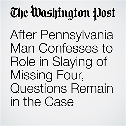 After Pennsylvania Man Confesses to Role in Slaying of Missing Four, Questions Remain in the Case copertina