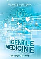 Gentle Medicine: The True Causes of Disease, Healing, and Health