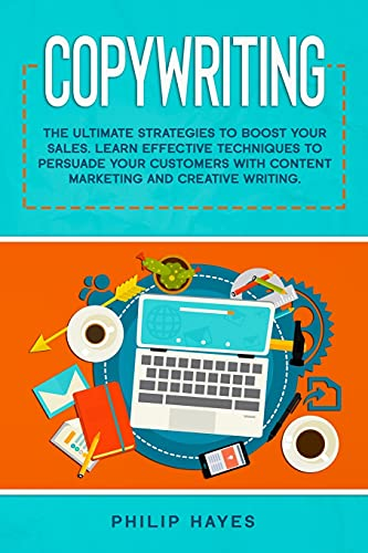 Copywriting: The Ultimate Strategies to Boost Your Sales. Learn Effective Techniques to Persuade Your Customers with Content Marketing and Creative Writing.