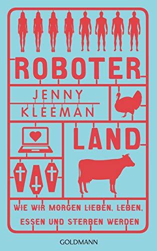 Roboterland: Wie wir morgen lieben, leben, essen und sterben werden