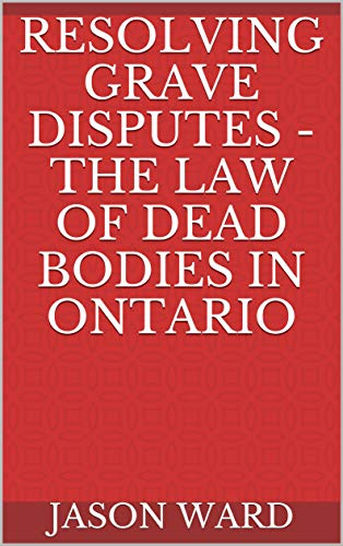 RESOLVING GRAVE DISPUTES - THE LAW OF DEAD BODIES IN ONTARIO (English Edition)