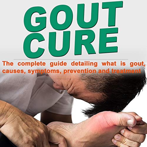 Gout Cure: The Complete Guide Detailing What Is Gout, Causes, Symptoms, Prevention, and Treatment audiobook cover art