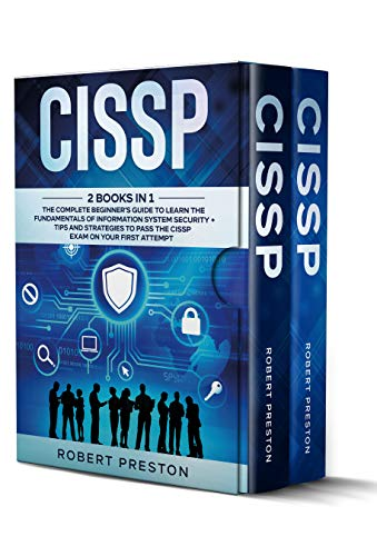 CISSP: 2 Books in 1: The Complete Beginner's Guide to Learn the Fundamentals of Information System Security + Tips and Strategies to Pass the CISSP Exam on Your First Attempt