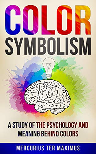 Color Symbolism: A Study of the Psychology and Meaning behind Colors...