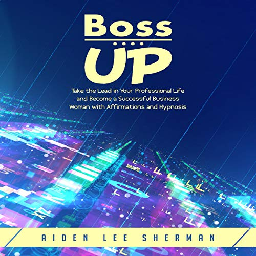 Boss Up: Take the Lead in Your Professional Life and Become a Successful Business Woman with Affirmations and Hypnosis audiobook cover art