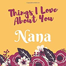 Things I Love About You Nana: Prompted Guided Fill In The Blank Journal Memory Book| Reason Why| What I Love About You- Are Awesome Because Notebook ... Birthday Mothers Day Christmas Greeting Card
