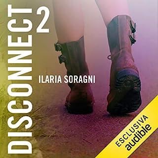 Disconnect 2                   Di:                                                                                                                                 Ilaria Soragni                               Letto da:                                                                                                                                 Beatrice Fedi                      Durata:  6 ore e 6 min     12 recensioni     Totali 4,5