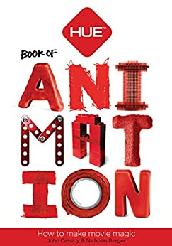 [John Cassidy, Nicholas Berger]のThe HUE Book of Animation: How to make movie magic (English Edition)