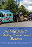 the vital guide to starting a food truck business: knowing the nooks and crannies of running a successful food business on wheels (english edition)