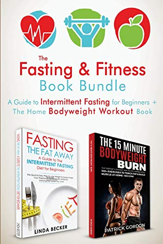 The Fasting & Fitness Book: A Guide to Intermittent Fasting for Beginners + The Home Bodyweight Workout Guide. Lose Weight, Improve Your Health, Get ... at Home (No Gym Needed) 2 Manuscripts
