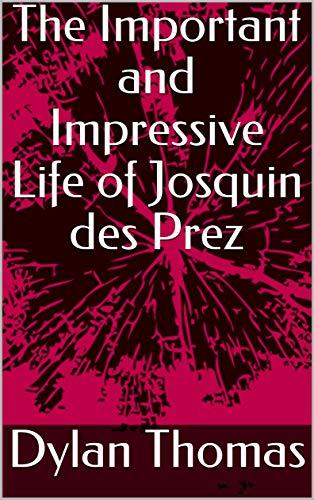 The Important and Impressive Life of Josquin des Prez (English Edition)