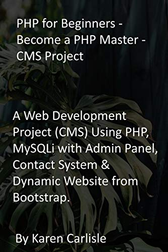 PHP for Beginners - Become a PHP Master - CMS Project: A Web Development Project (CMS) Using PHP, MySQLi with Admin Panel, Contact System & Dynamic Website from Bootstrap. (English Edition)