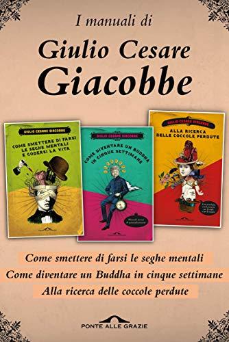 I manuali di Giulio Cesare Giacobbe: Come smettere di farsi le seghe mentali; Alla ricerca delle coccole perdute; Come diventare un Buddha in cinque settimane