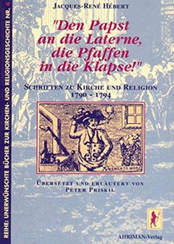 Den Papst an die Laterne, die Pfaffen in die Klapse!: Schriften zur Kirche und Religion 1790-1794 (Unerwünschte Bücher zur Kirchengeschichte)