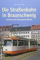 Die Strassenbahn in Braunschweig: Strecken und Fahrzeuge im Wandel