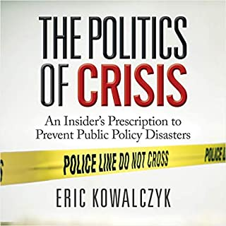 The Politics of Crisis     An Insider's Prescription to Prevent Public Policy Disasters              By:                                                                                                                                 Eric Kowalczyk                               Narrated by:                                                                                                                                 Scott Fauber                      Length: 4 hrs and 20 mins     Not rated yet     Overall 0.0