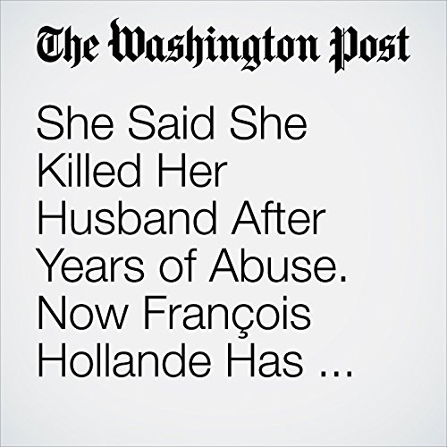 She Said She Killed Her Husband After Years of Abuse. Now François Hollande Has Set Her Free. audiobook cover art