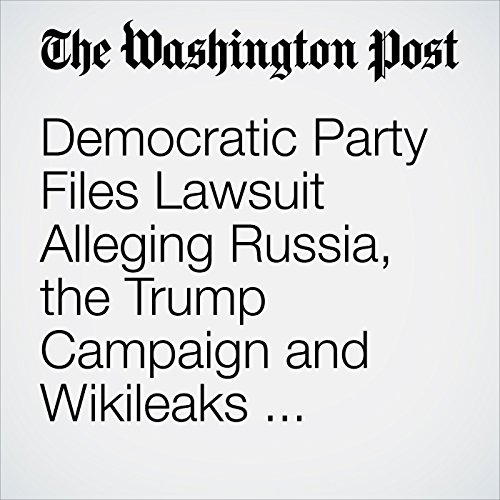 Democratic Party Files Lawsuit Alleging Russia, the Trump Campaign and Wikileaks Conspired to Disrupt the 2016 Campaign copertina