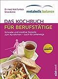 metabolic balance - Das Kochbuch für Berufstätige (Neuausgabe): Schnelle und kreative Rezepte zum Abnehmen - auch für unterwegs