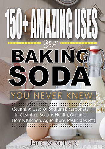 150+ Amazing Uses Of Baking Soda You Never Knew.: Stunning Uses Of Sodium Bicarbonate In Cleaning, Beauty, Health, Organic, Home, Kitchen, Agriculture, Pesticides Etc (English Edition)