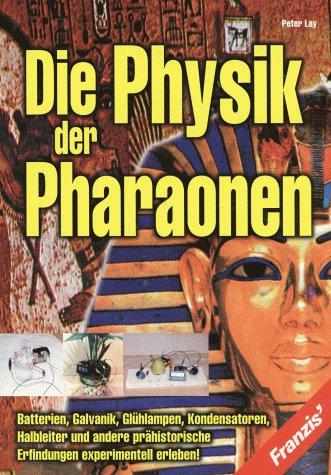 Die Physik der Pharaonen - Batterien, Galvanik, Glühlampen, Kondensatoren, Halbleiter und andere prähistorische Erfindungen experimentell erleben!