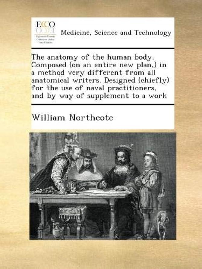 リハーサル玉アトムThe anatomy of the human body. Composed (on an entire new plan,) in a method very different from all anatomical writers. Designed (chiefly) for the use of naval practitioners, and by way of supplement to a work