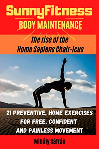 SunnyFitness - Body Maintenance: The Rise Of The Homo Sapiens Chair-icus; 21 preventive, home exercises for free, confident, painless movement