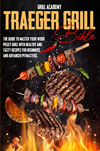 Traeger grill Bible: the ultimate guide to master your wood pellet grill, with more than 80 tasty recipes to elevate your bbq to perfection