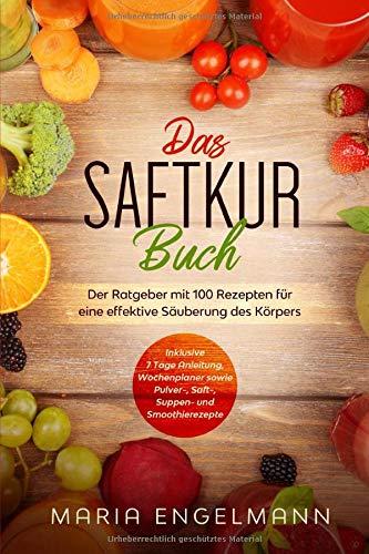 Das Saftkur Buch: Der Ratgeber mit 100 Rezepten für eine effektive Säuberung des Körpers - Inklusive 7 Tage Anleitung, Wochenplaner sowie Pulver-, Saft-, Suppen- und Smoothierezepte