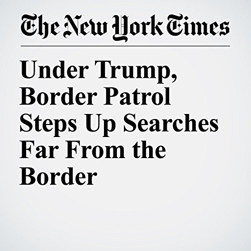 Under Trump, Border Patrol Steps Up Searches Far From the Border copertina