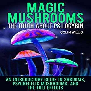 Magic Mushrooms     The Truth About Psilocybin: An Introductory Guide to Shrooms, Psychedelic Mushrooms, and the Full Effects              By:                                                                                                                                 Colin Willis                               Narrated by:                                                                                                                                 Kelly Rhodes                      Length: 33 mins     97 ratings     Overall 4.0