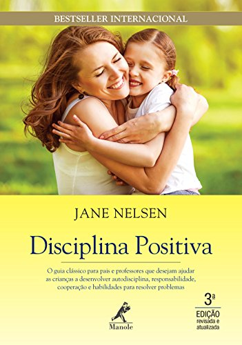 Disciplina positiva: O guia clássico para pais e professores que desejam ajudar as crianças a desenvolver autodisciplina, responsabilidade, cooperação e habilidades para resolver problemas
