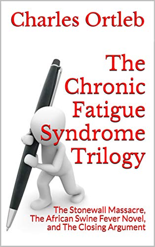 The Chronic Fatigue Syndrome Trilogy: The Stonewall Massacre, The African Swine Fever Novel, and The Closing Argument by [Charles Ortleb]