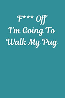 F*** Off I'm Going To Walk My Pug: Pug Notebook Cute Novelty Pug Gifts for Girls Kids Teens Students Women Men, Wide Rules...