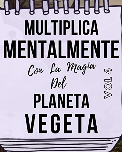 Multiplica Mentalmente Con La Magia Del Planeta Vegeta: Libro a todo color, 155 páginas, 8 in X 10 in. Este libro ha sido creado para que cualquier ... mentalmente jugando y haciendo magia.