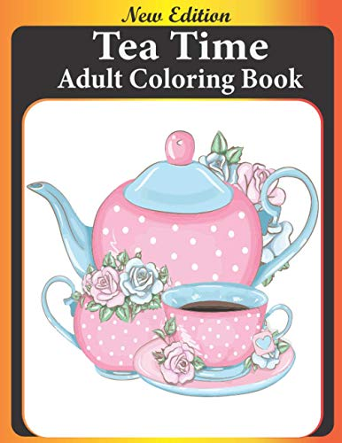Tea Time Adult Coloring Book: Tea Party Coloring Book For Adults With over 40 Tea Pots & Teacup Sets Designs For Stress Relieving And Relaxation (tea time coloring book)