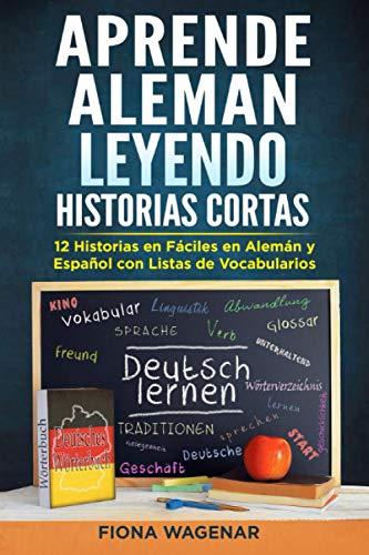 Aprende Aleman Leyendo Historias Cortas: 12 Historias en Fáciles en Alemán y Español con Listas de Vocabularios: Aumente su Habilidad de Lectura y Desarrolle Vocabulario