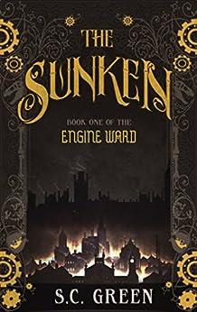 The Sunken: a dark steampunk fantasy (Engine Ward Book 1) by [S C Green]