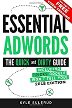 Essential AdWords: The Quick and Dirty Guide (Including Tricks Google WON'T Tell You) 2018 EDITION