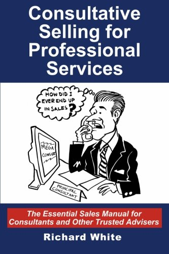 Download Consultative Selling for Professional Services: The Essential Sales Manual for Consultants and Other Trusted Advisers 1496139887