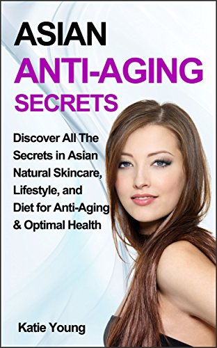 Anti-Aging: Asian Anti-Aging Secrets: Discover All The Secrets In Asian Natural Skincare, Lifestyle, And Diet For Anti-Aging & Optimal Health (Anti aging ... Anti aging skin care) (English Edition)