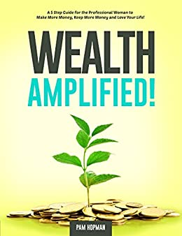 WEALTH AMPLIFIED!: A Five Step Guide for the Professional Woman to Make More Money Keep More Money and Love Your Life by [Pam Hopman]