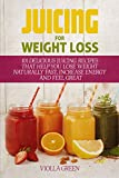 Juicing for Weight Loss: 101 Delicious Juicing Recipes That Help You Lose Weight Naturally Fast,...