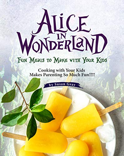 Alice In Wonderland: Fun Meals to Make with Your Kids - Cooking with Your Kids Makes Parenting So Much Fun!!!! (English Edition)