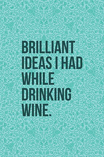 Brilliant Ideas I Had While Drinking Wine: Funny Wine Journal - Great Gift For Wine Lovers - 6'x9' 120 Pages - Cyan Wine Notebook