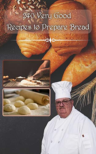 240 very good recipes to prepare bread: with or without machines and by sourdough rolls, for all budgets