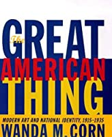 The Great American Thing: Modern Art and National Identity, 1915-1935 (An Ahmanson Murphy Fine Arts Book)