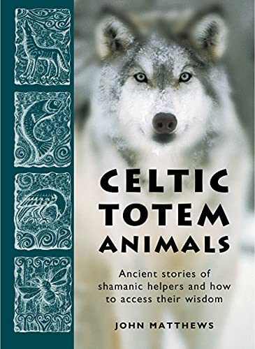 Celtic Totem Animals: Ancient Stories of Shamanic Helpers and How to Access Their Wisdom