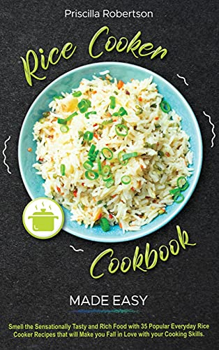 Rice Cooker Recipes Made Easy: Smell the Sensationally Tasty and Rich Food with 35 Popular Everyday Rice Cooker Recipes that will Make you Fall in Love with your Cooking Skills
