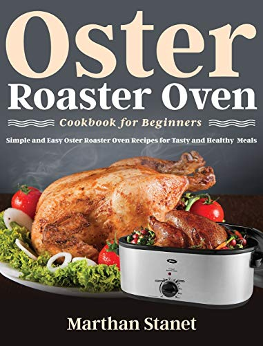 Oster Roaster Oven Cookbook for Beginners: Simple and Easy Oster Roaster Oven Recipes for Tasty and Healthy Meals